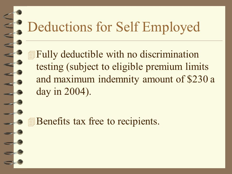 Deductions for Self Employed 4 Fully deductible with no discrimination testing (subject to eligible premium limits and maximum indemnity amount of $230 a day in 2004).