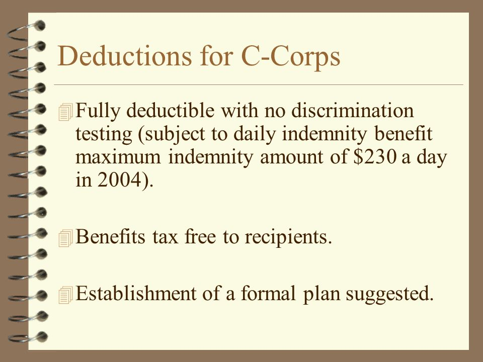 Deductions for C-Corps 4 Fully deductible with no discrimination testing (subject to daily indemnity benefit maximum indemnity amount of $230 a day in 2004).