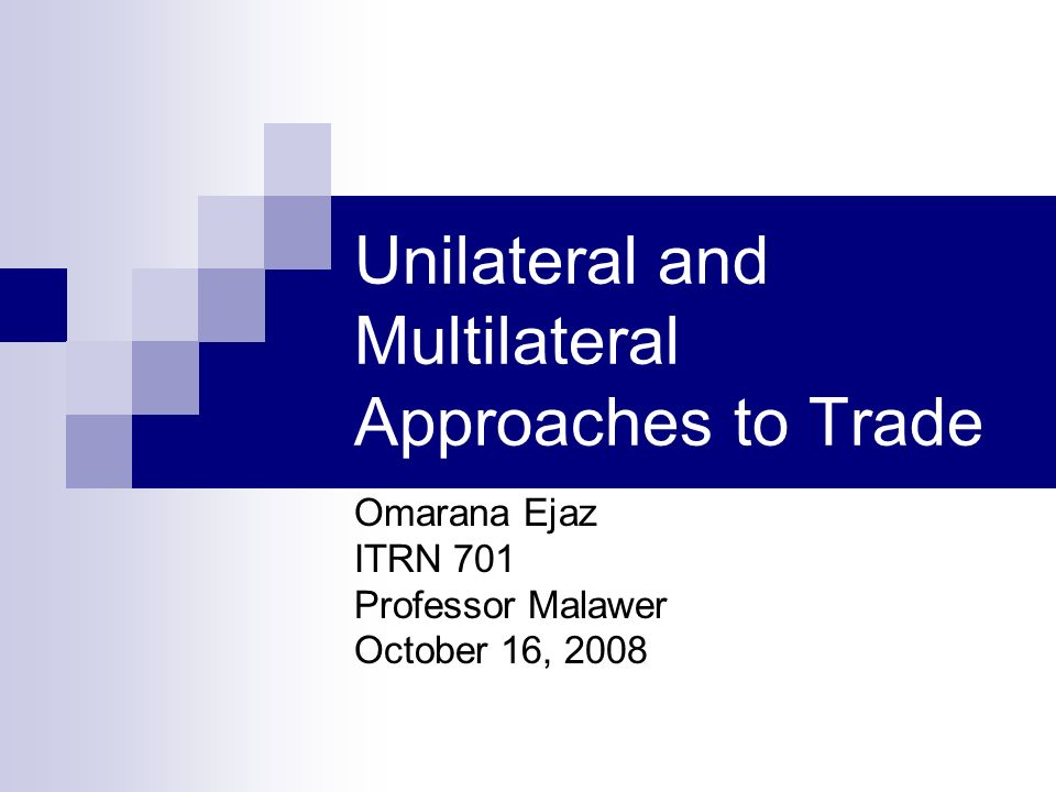 Unilateral and Multilateral Approaches to Trade Omarana Ejaz ITRN 701 Professor Malawer October 16, 2008