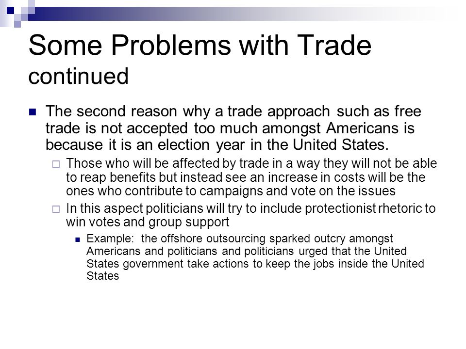 Some Problems with Trade continued The second reason why a trade approach such as free trade is not accepted too much amongst Americans is because it is an election year in the United States.