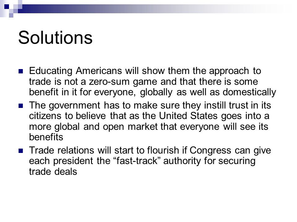 Solutions Educating Americans will show them the approach to trade is not a zero-sum game and that there is some benefit in it for everyone, globally as well as domestically The government has to make sure they instill trust in its citizens to believe that as the United States goes into a more global and open market that everyone will see its benefits Trade relations will start to flourish if Congress can give each president the fast-track authority for securing trade deals