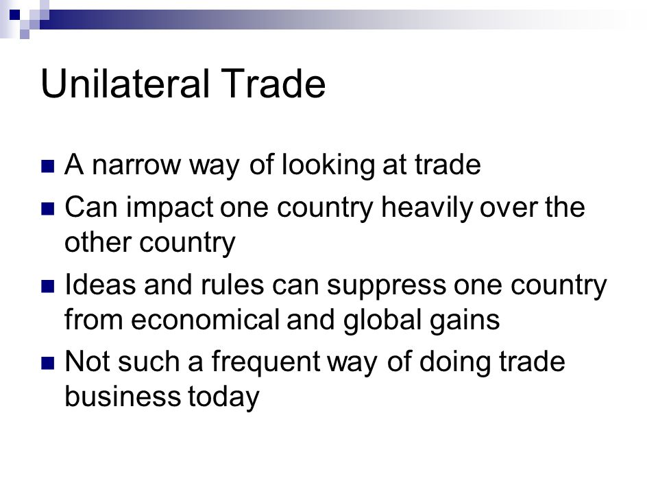 Unilateral Trade A narrow way of looking at trade Can impact one country heavily over the other country Ideas and rules can suppress one country from economical and global gains Not such a frequent way of doing trade business today