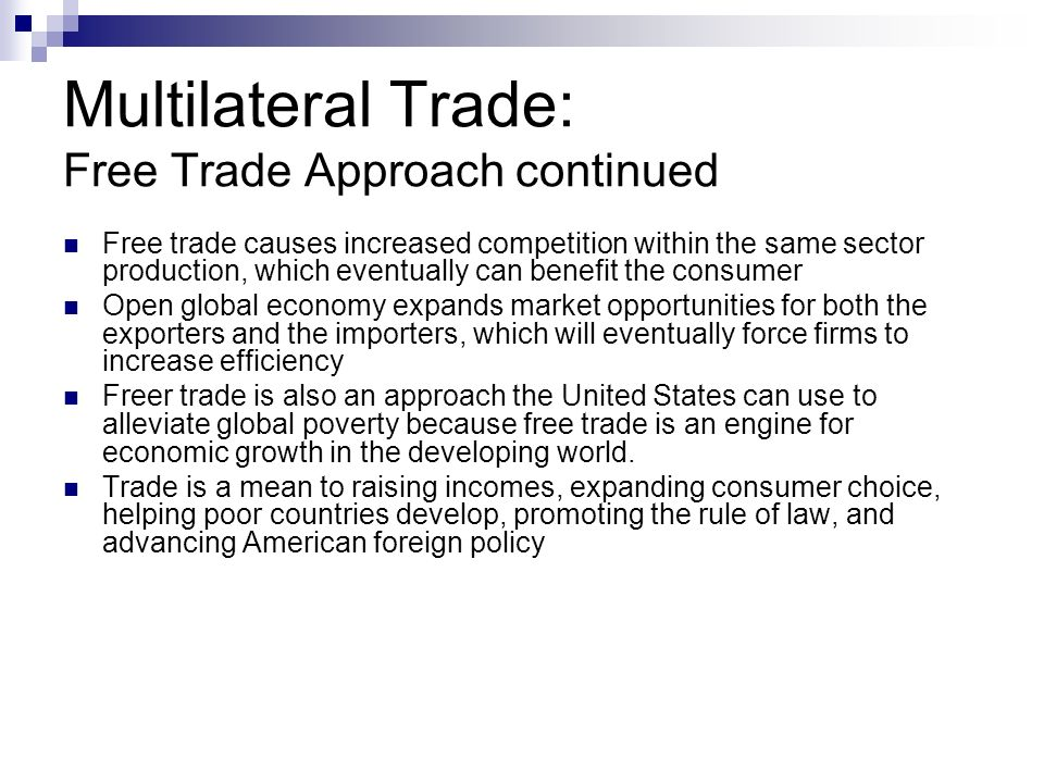 Multilateral Trade: Free Trade Approach continued Free trade causes increased competition within the same sector production, which eventually can benefit the consumer Open global economy expands market opportunities for both the exporters and the importers, which will eventually force firms to increase efficiency Freer trade is also an approach the United States can use to alleviate global poverty because free trade is an engine for economic growth in the developing world.