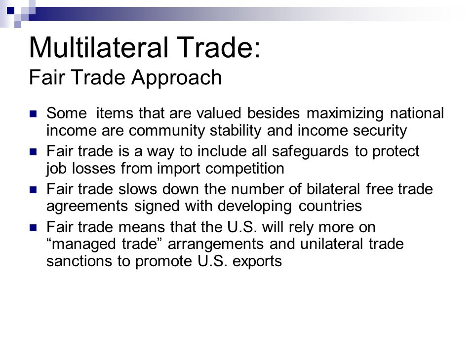 Multilateral Trade: Fair Trade Approach Some items that are valued besides maximizing national income are community stability and income security Fair trade is a way to include all safeguards to protect job losses from import competition Fair trade slows down the number of bilateral free trade agreements signed with developing countries Fair trade means that the U.S.