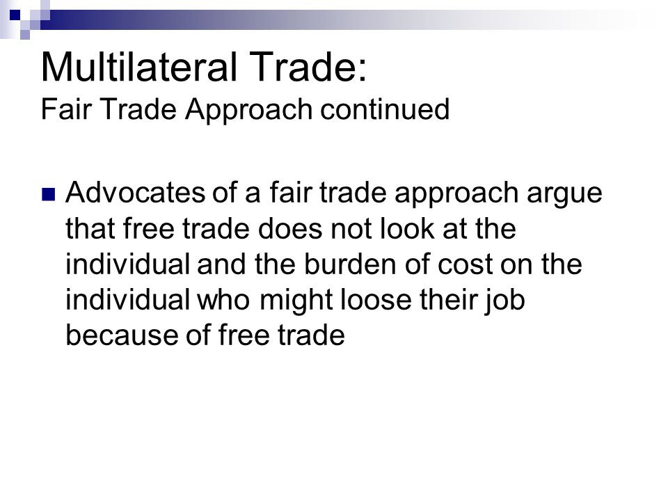 Multilateral Trade: Fair Trade Approach continued Advocates of a fair trade approach argue that free trade does not look at the individual and the burden of cost on the individual who might loose their job because of free trade