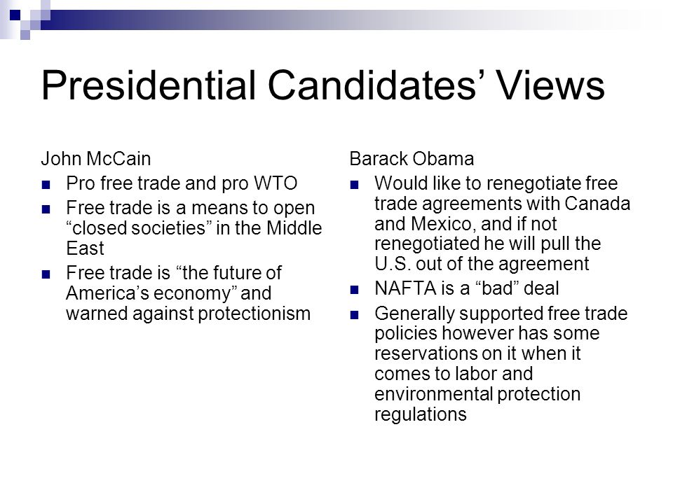 Presidential Candidates Views John McCain Pro free trade and pro WTO Free trade is a means to open closed societies in the Middle East Free trade is the future of Americas economy and warned against protectionism Barack Obama Would like to renegotiate free trade agreements with Canada and Mexico, and if not renegotiated he will pull the U.S.