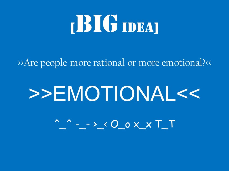 [ Big Idea] >>Are people more rational or more emotional << >>EMOTIONAL<< ^_^ -_- >_< O_o x_x T_T