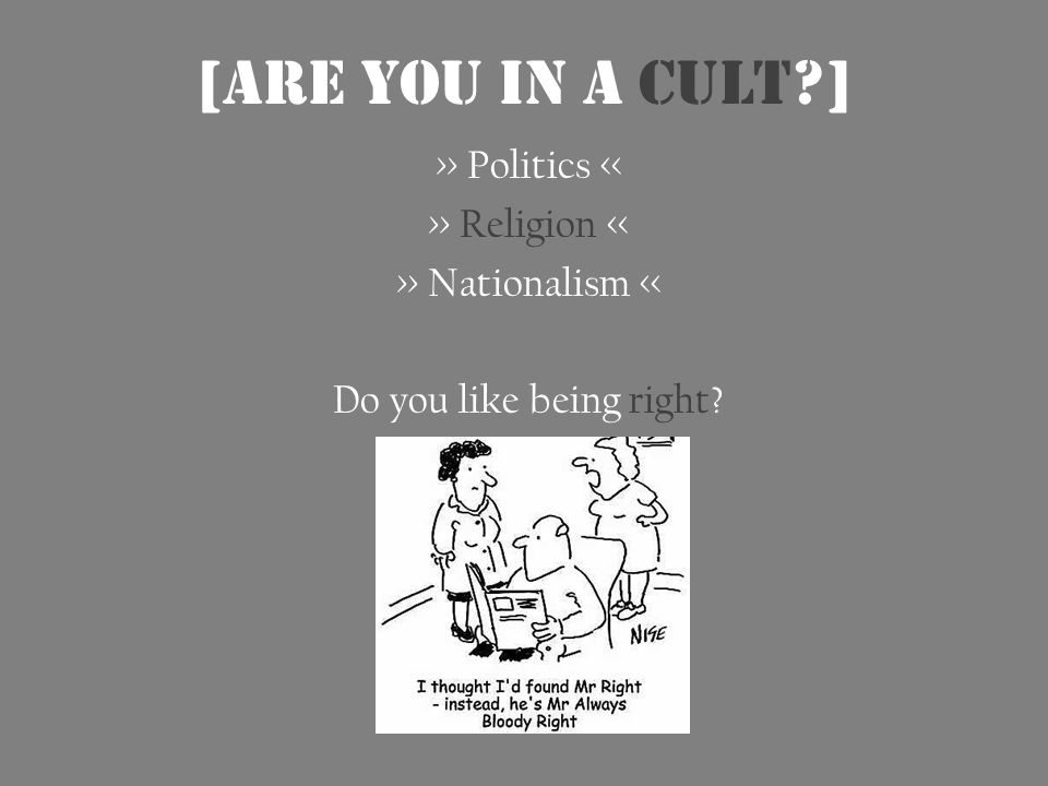 [ARE you in a cult ] >> Politics << >> Religion << >> Nationalism << Do you like being right
