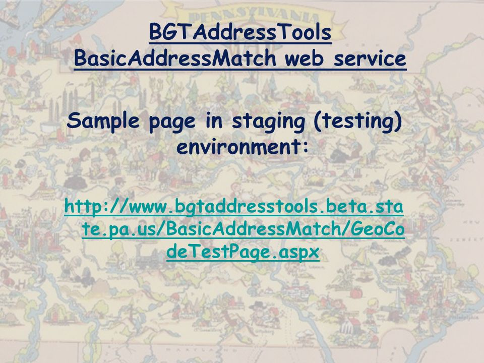BGTAddressTools BasicAddressMatch web service Sample page in staging (testing) environment:   te.pa.us/BasicAddressMatch/GeoCo deTestPage.aspx