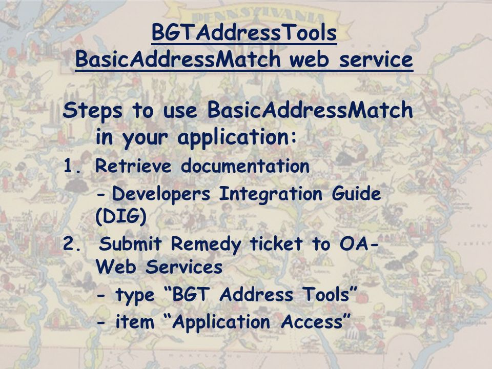 BGTAddressTools BasicAddressMatch web service Steps to use BasicAddressMatch in your application: 1.Retrieve documentation -Developers Integration Guide (DIG) 2.
