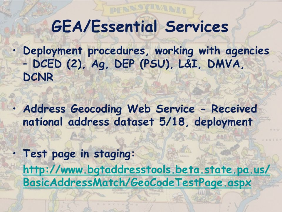 Deployment procedures, working with agencies – DCED (2), Ag, DEP (PSU), L&I, DMVA, DCNR Address Geocoding Web Service - Received national address dataset 5/18, deployment Test page in staging:   BasicAddressMatch/GeoCodeTestPage.aspx GEA/Essential Services