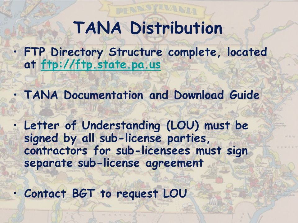TANA Distribution FTP Directory Structure complete, located at ftp://ftp.state.pa.usftp://ftp.state.pa.us TANA Documentation and Download Guide Letter of Understanding (LOU) must be signed by all sub-license parties, contractors for sub-licensees must sign separate sub-license agreement Contact BGT to request LOU