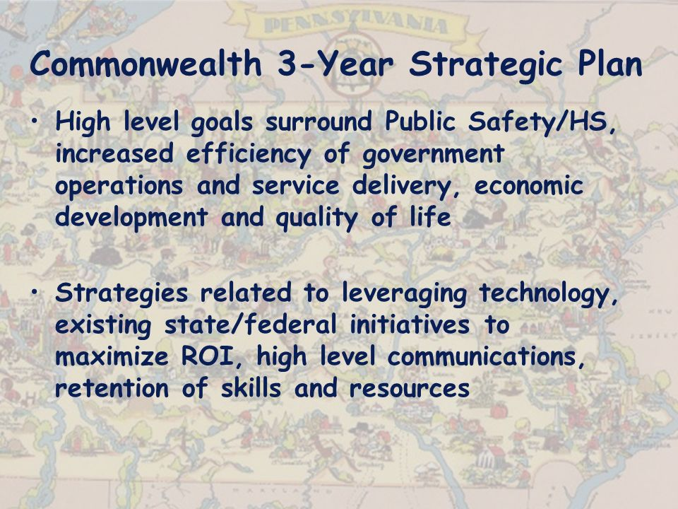 Commonwealth 3-Year Strategic Plan High level goals surround Public Safety/HS, increased efficiency of government operations and service delivery, economic development and quality of life Strategies related to leveraging technology, existing state/federal initiatives to maximize ROI, high level communications, retention of skills and resources