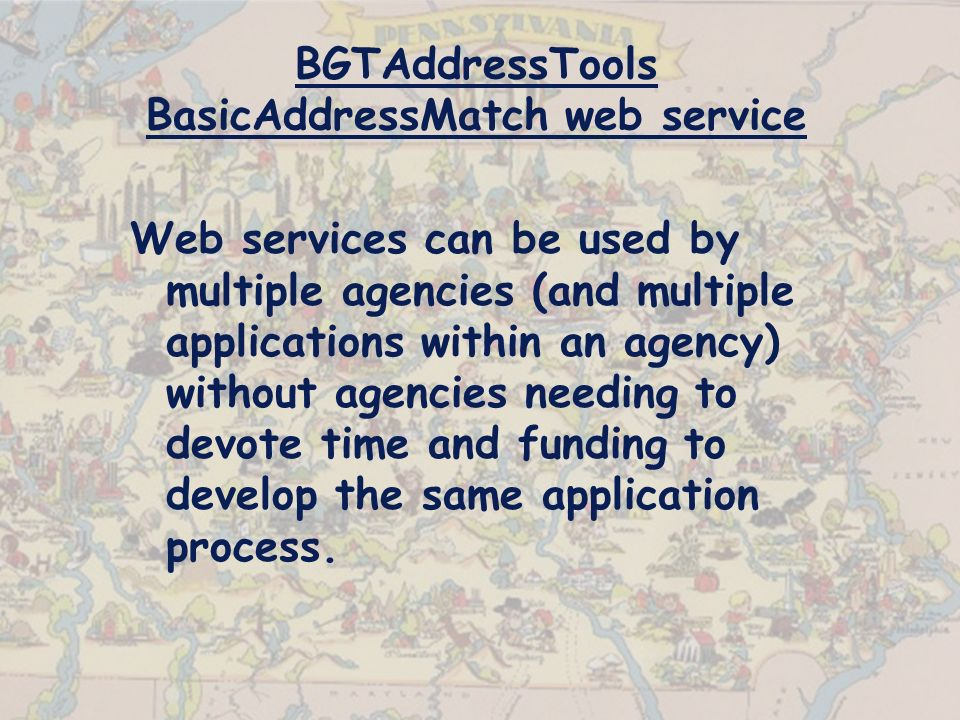 BGTAddressTools BasicAddressMatch web service Web services can be used by multiple agencies (and multiple applications within an agency) without agencies needing to devote time and funding to develop the same application process.