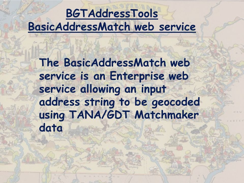 BGTAddressTools BasicAddressMatch web service The BasicAddressMatch web service is an Enterprise web service allowing an input address string to be geocoded using TANA/GDT Matchmaker data