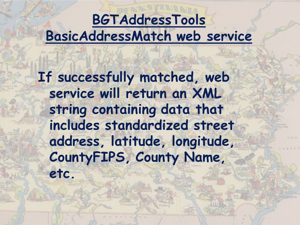 BGTAddressTools BasicAddressMatch web service If successfully matched, web service will return an XML string containing data that includes standardized street address, latitude, longitude, CountyFIPS, County Name, etc.