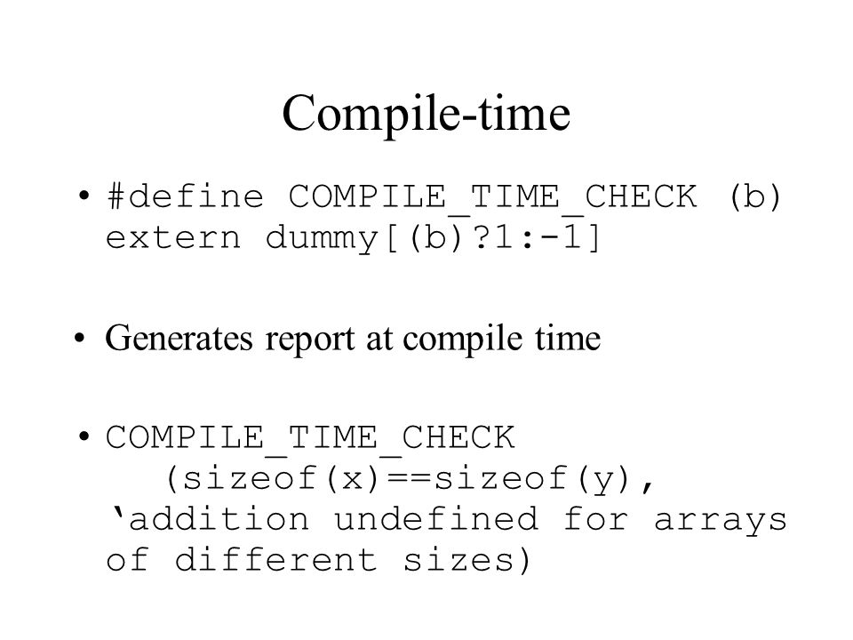 Compile-time #define COMPILE_TIME_CHECK (b) extern dummy[(b) 1:-1] Generates report at compile time COMPILE_TIME_CHECK (sizeof(x)==sizeof(y), addition undefined for arrays of different sizes)