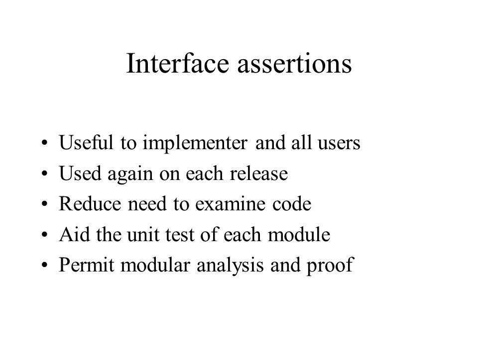 Interface assertions Useful to implementer and all users Used again on each release Reduce need to examine code Aid the unit test of each module Permit modular analysis and proof