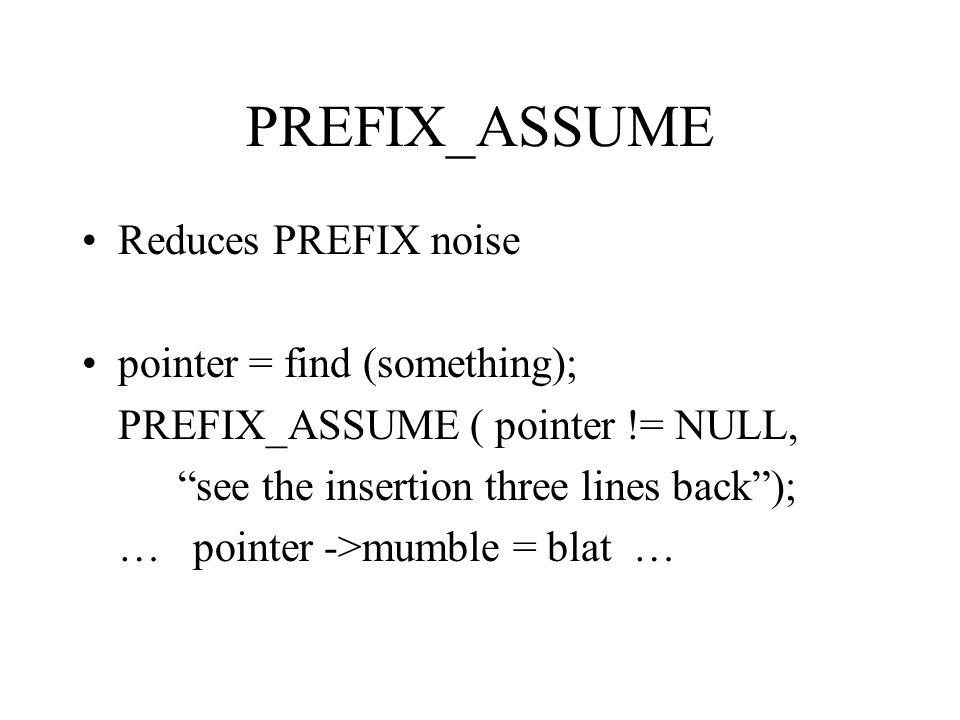 PREFIX_ASSUME Reduces PREFIX noise pointer = find (something); PREFIX_ASSUME ( pointer != NULL, see the insertion three lines back); … pointer ->mumble = blat …