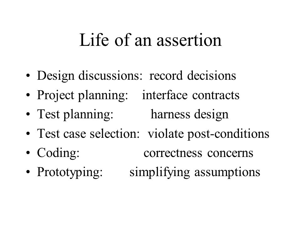 Life of an assertion Design discussions: record decisions Project planning: interface contracts Test planning: harness design Test case selection: violate post-conditions Coding: correctness concerns Prototyping: simplifying assumptions