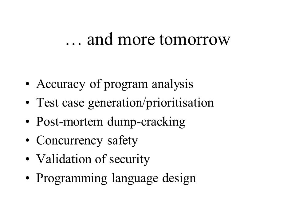 … and more tomorrow Accuracy of program analysis Test case generation/prioritisation Post-mortem dump-cracking Concurrency safety Validation of security Programming language design