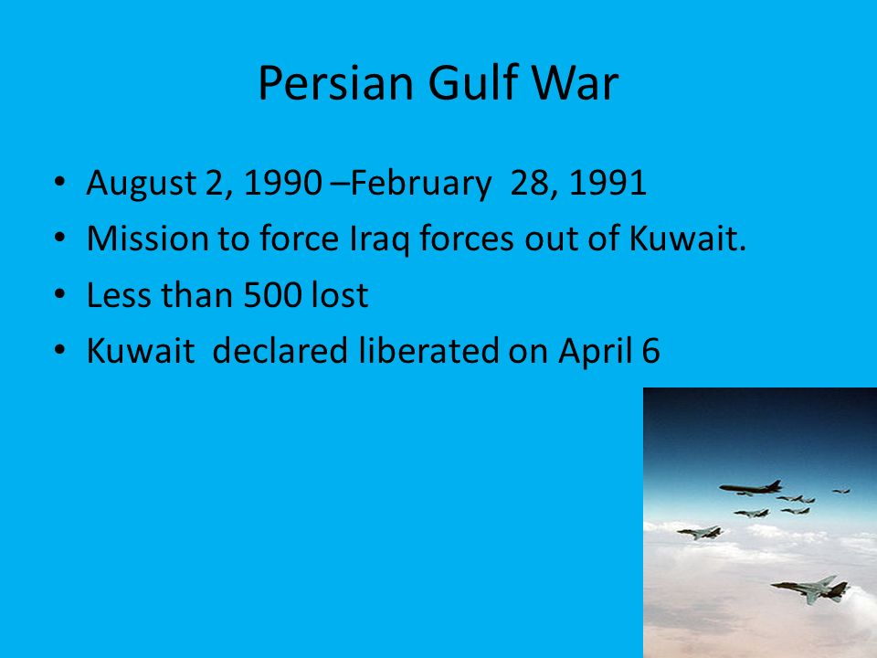 Persian Gulf War August 2, 1990 –February 28, 1991 Mission to force Iraq forces out of Kuwait.