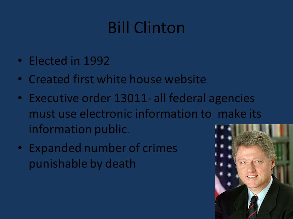Bill Clinton Elected in 1992 Created first white house website Executive order all federal agencies must use electronic information to make its information public.