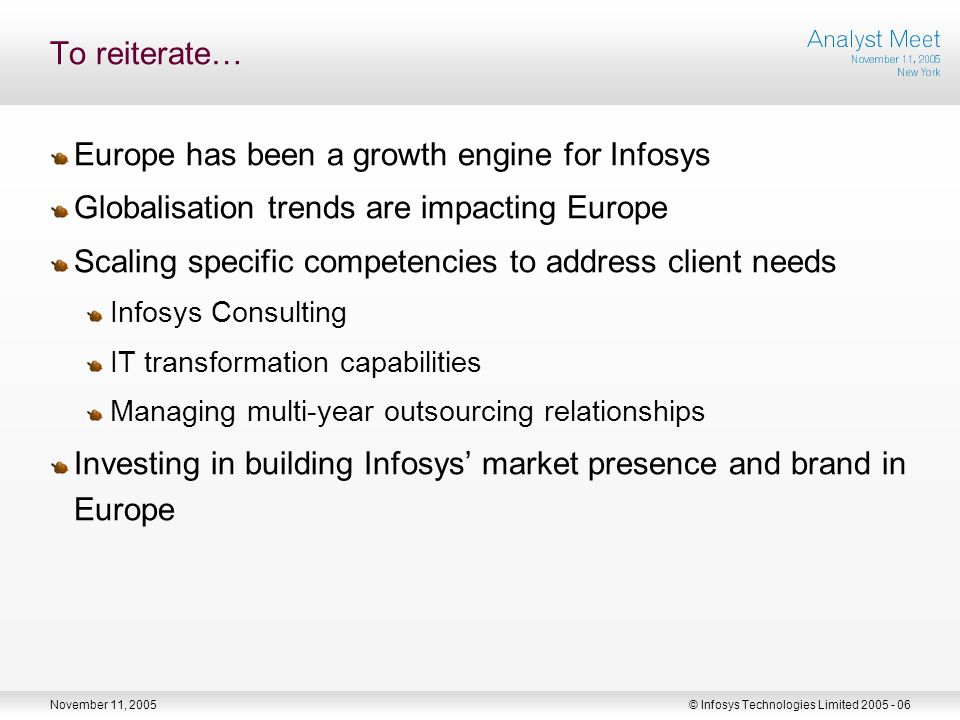 November 11, 2005© Infosys Technologies Limited To reiterate… Europe has been a growth engine for Infosys Globalisation trends are impacting Europe Scaling specific competencies to address client needs Infosys Consulting IT transformation capabilities Managing multi-year outsourcing relationships Investing in building Infosys market presence and brand in Europe
