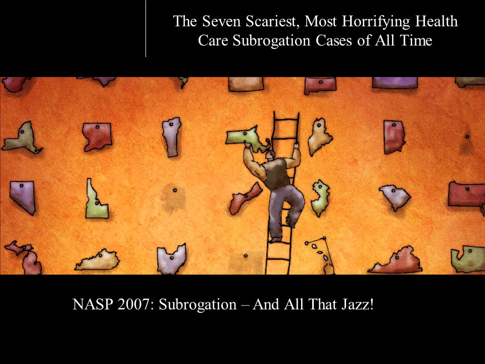 The Seven Scariest, Most Horrifying Health Care Subrogation Cases of All Time NASP 2007: Subrogation – And All That Jazz!