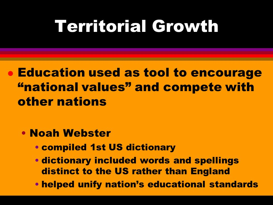 Territorial Growth l Education used as tool to encourage national values and compete with other nations Noah Webster compiled 1st US dictionary dictionary included words and spellings distinct to the US rather than England helped unify nations educational standards