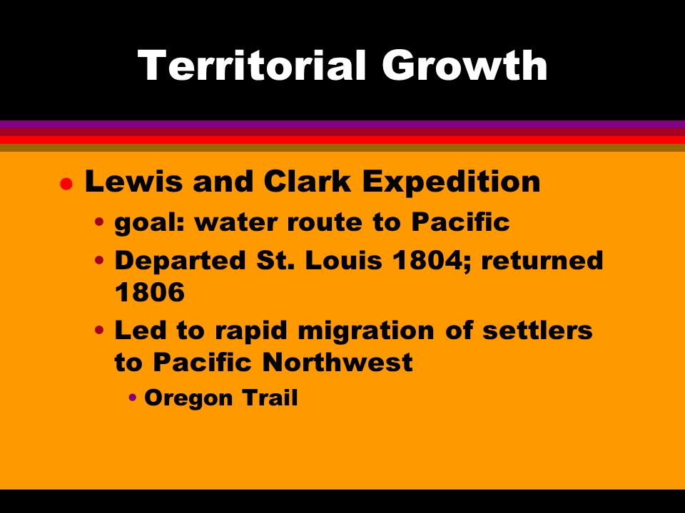 Territorial Growth l Lewis and Clark Expedition goal: water route to Pacific Departed St.