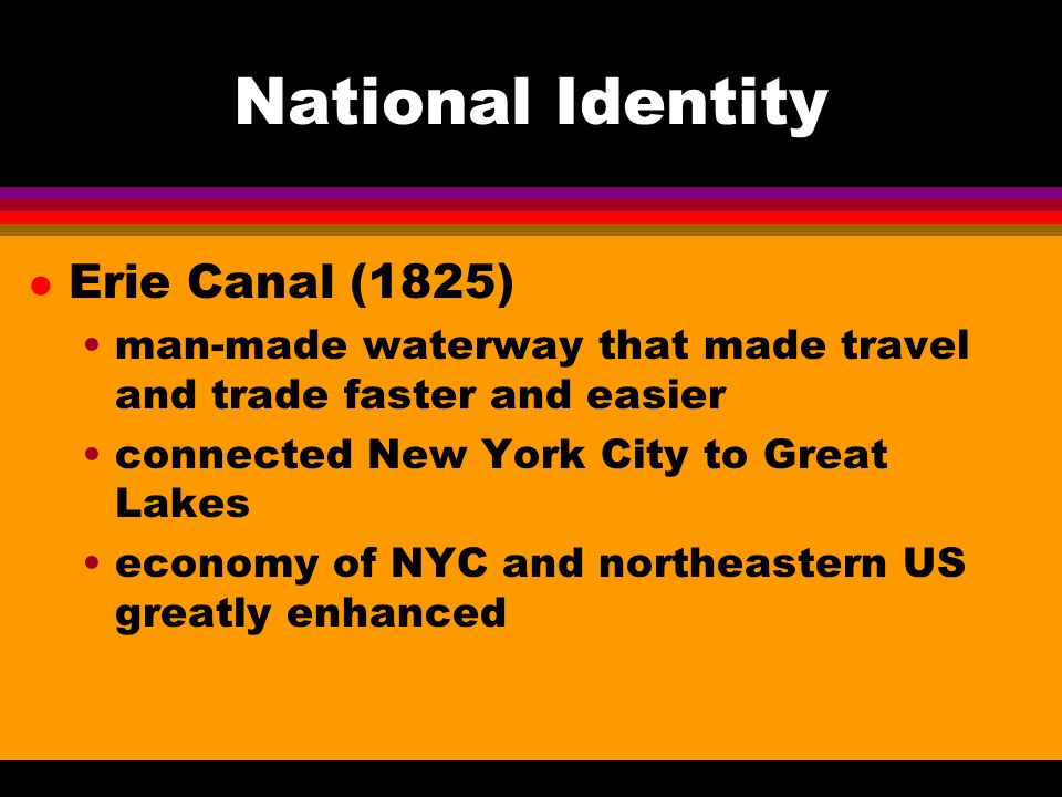 National Identity l Erie Canal (1825) man-made waterway that made travel and trade faster and easier connected New York City to Great Lakes economy of NYC and northeastern US greatly enhanced