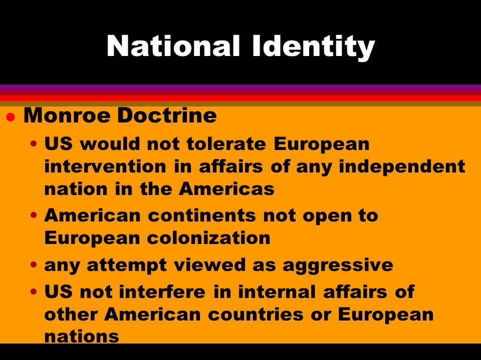 National Identity l Monroe Doctrine US would not tolerate European intervention in affairs of any independent nation in the Americas American continents not open to European colonization any attempt viewed as aggressive US not interfere in internal affairs of other American countries or European nations