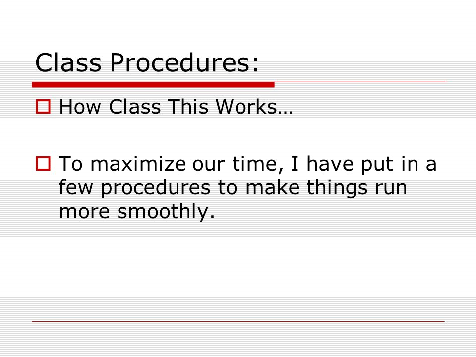 Class Procedures: How Class This Works… To maximize our time, I have put in a few procedures to make things run more smoothly.