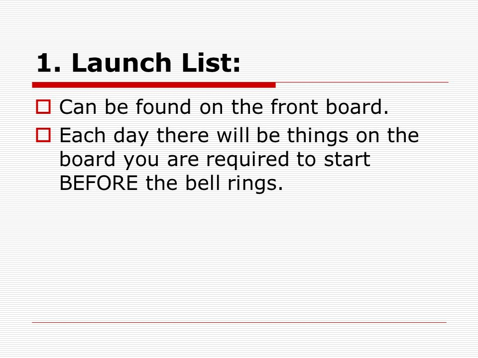1. Launch List: Can be found on the front board.