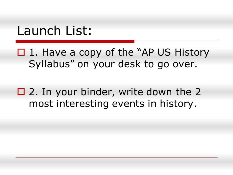 Launch List: 1. Have a copy of the AP US History Syllabus on your desk to go over.