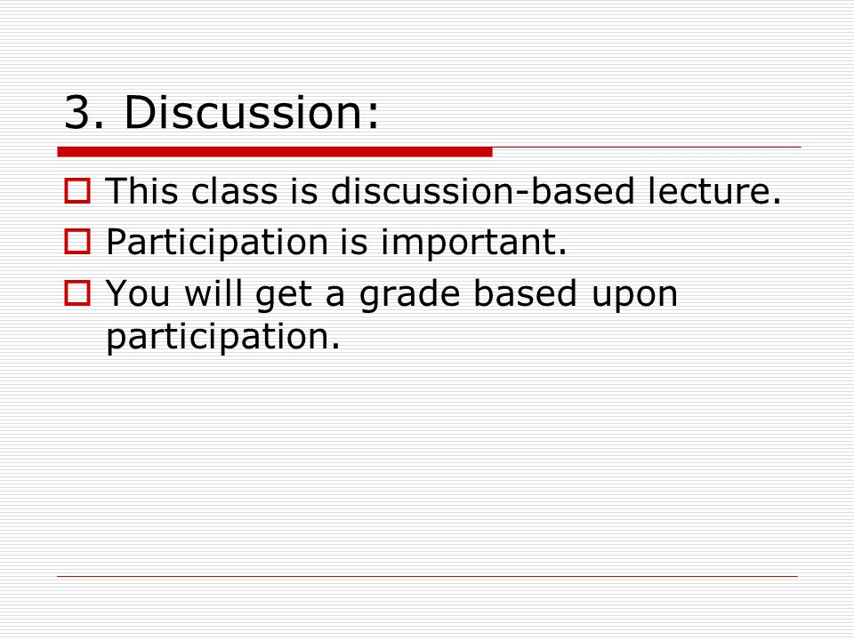 3. Discussion: This class is discussion-based lecture.