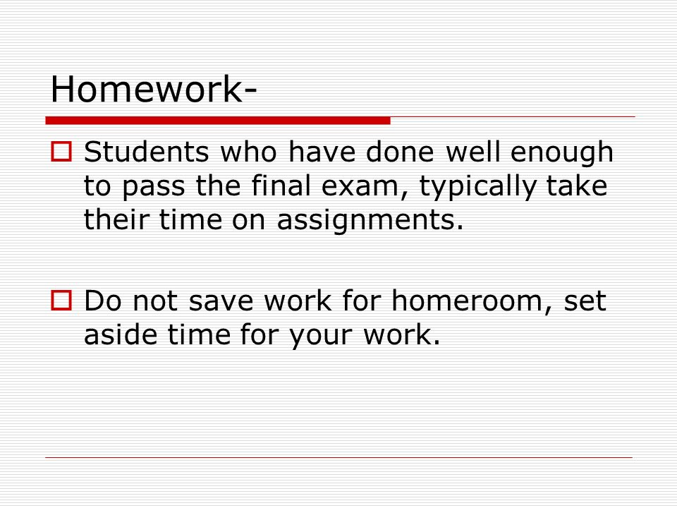 Homework- Students who have done well enough to pass the final exam, typically take their time on assignments.
