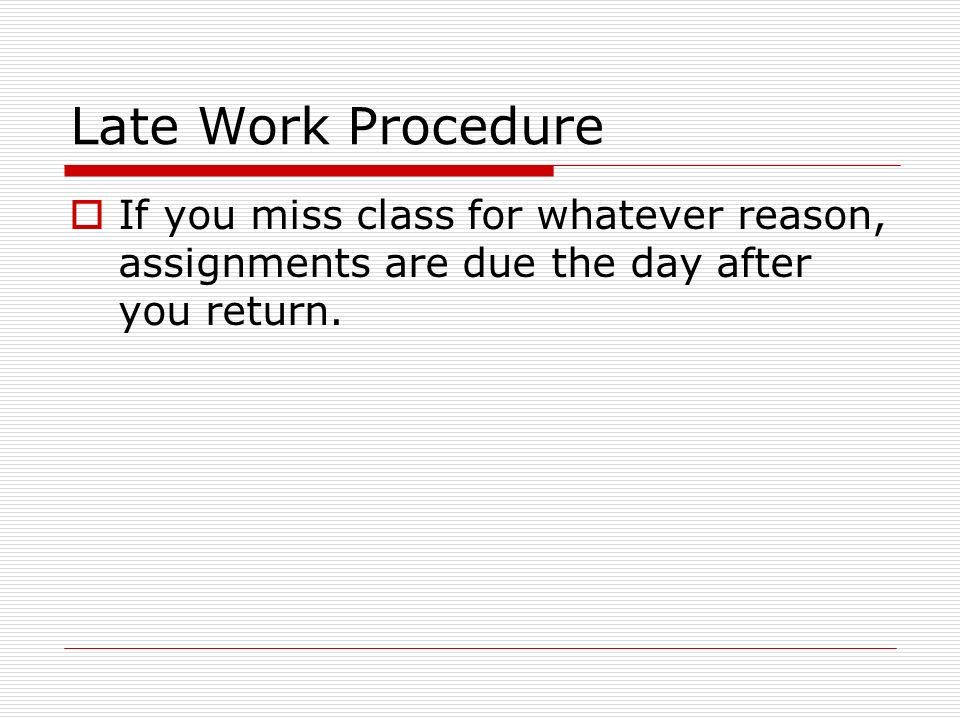Late Work Procedure If you miss class for whatever reason, assignments are due the day after you return.