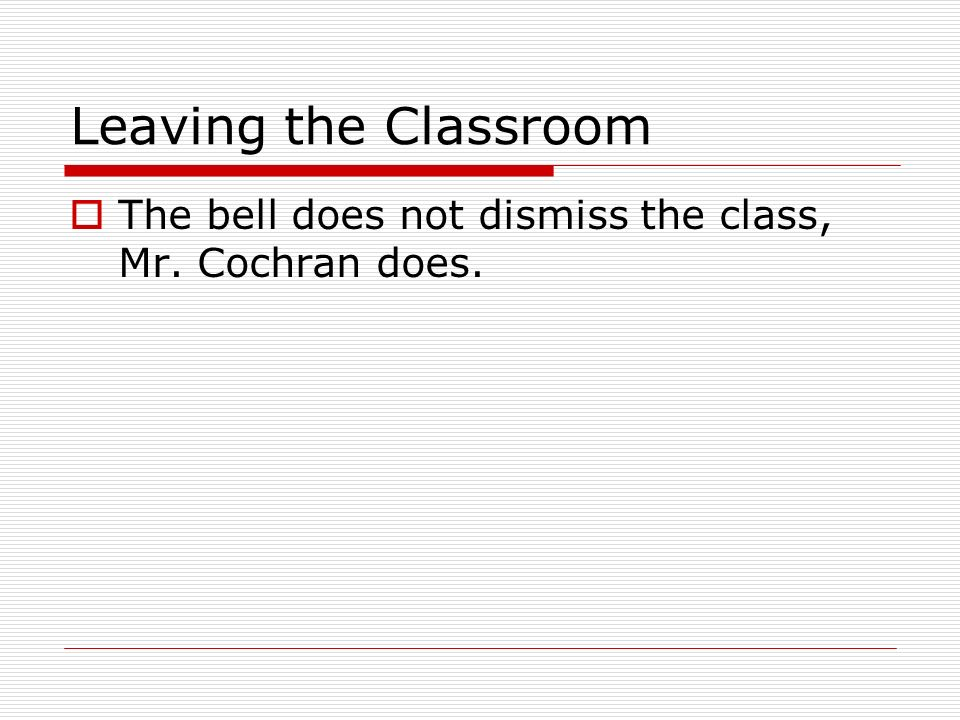Leaving the Classroom The bell does not dismiss the class, Mr. Cochran does.