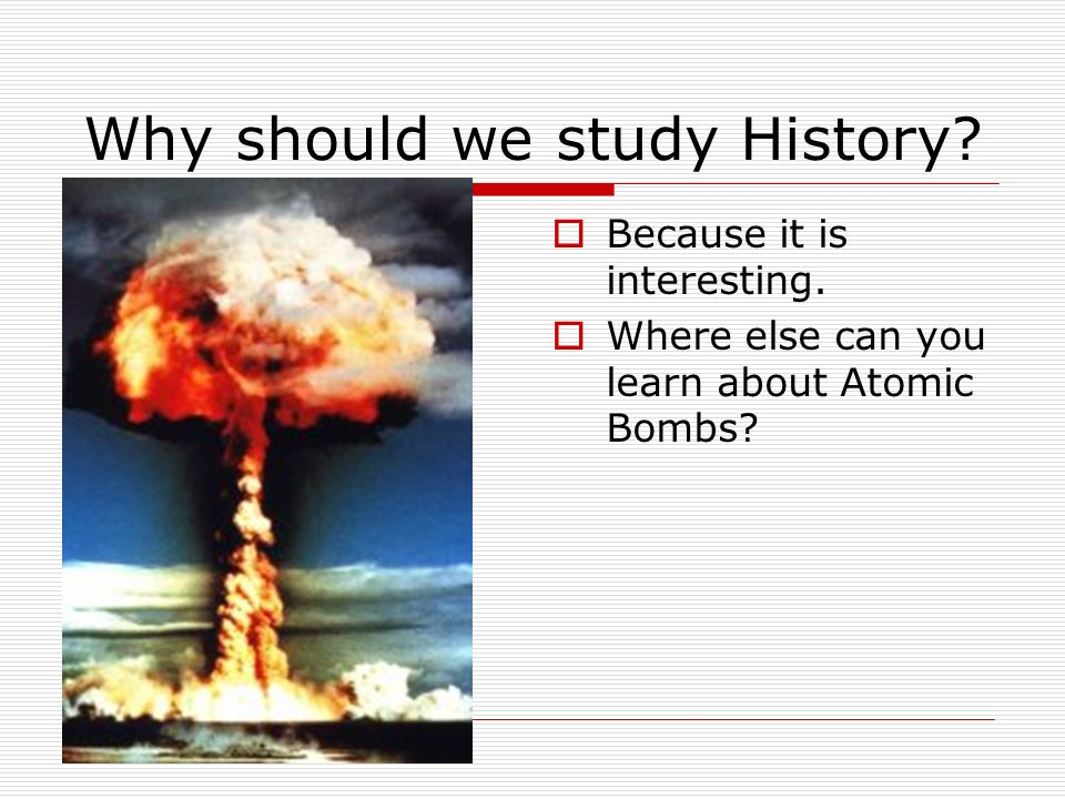 Why should we study History. Because it is interesting.