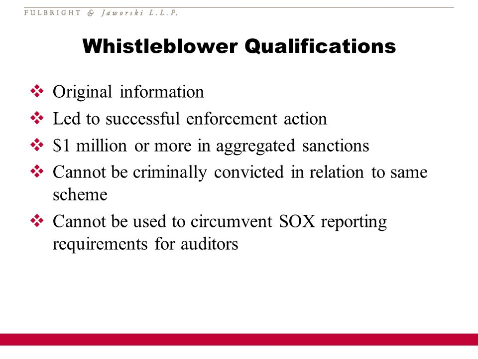 Whistleblower Qualifications Original information Led to successful enforcement action $1 million or more in aggregated sanctions Cannot be criminally convicted in relation to same scheme Cannot be used to circumvent SOX reporting requirements for auditors