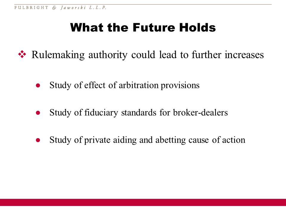 What the Future Holds Rulemaking authority could lead to further increases Study of effect of arbitration provisions Study of fiduciary standards for broker-dealers Study of private aiding and abetting cause of action