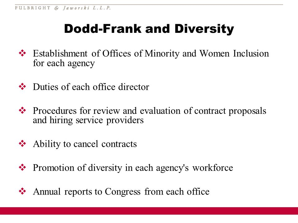 Dodd-Frank and Diversity Establishment of Offices of Minority and Women Inclusion for each agency Duties of each office director Procedures for review and evaluation of contract proposals and hiring service providers Ability to cancel contracts Promotion of diversity in each agency s workforce Annual reports to Congress from each office