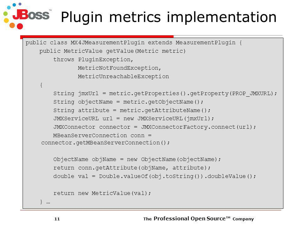 11 The Professional Open Source Company Plugin metrics implementation public class MX4JMeasurementPlugin extends MeasurementPlugin { public MetricValue getValue(Metric metric) throws PluginException, MetricNotFoundException, MetricUnreachableException { String jmxUrl = metric.getProperties().getProperty(PROP_JMXURL); String objectName = metric.getObjectName(); String attribute = metric.getAttributeName(); JMXServiceURL url = new JMXServiceURL(jmxUrl); JMXConnector connector = JMXConnectorFactory.connect(url); MBeanServerConnection conn = connector.getMBeanServerConnection(); ObjectName objName = new ObjectName(objectName); return conn.getAttribute(objName, attribute); double val = Double.valueOf(obj.toString()).doubleValue(); return new MetricValue(val); } …