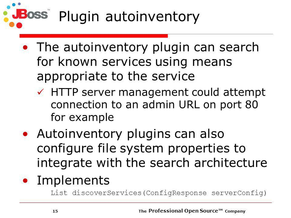 15 The Professional Open Source Company Plugin autoinventory The autoinventory plugin can search for known services using means appropriate to the service HTTP server management could attempt connection to an admin URL on port 80 for example Autoinventory plugins can also configure file system properties to integrate with the search architecture Implements List discoverServices(ConfigResponse serverConfig)
