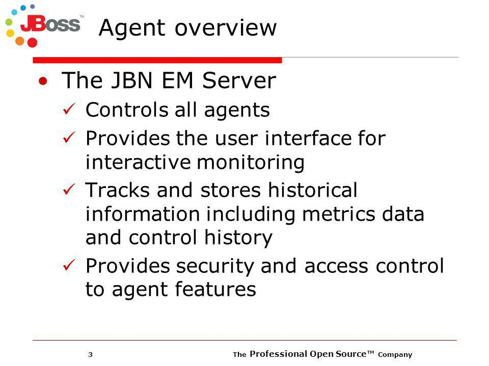 3 The Professional Open Source Company The JBN EM Server Controls all agents Provides the user interface for interactive monitoring Tracks and stores historical information including metrics data and control history Provides security and access control to agent features Agent overview