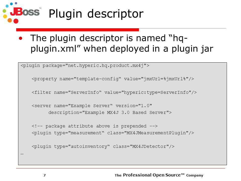 7 The Professional Open Source Company Plugin descriptor The plugin descriptor is named hq- plugin.xml when deployed in a plugin jar <server name= Example Server version= 1.0 description= Example MX4J 3.0 Based Server > …