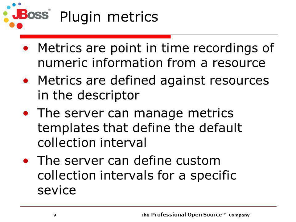 9 The Professional Open Source Company Plugin metrics Metrics are point in time recordings of numeric information from a resource Metrics are defined against resources in the descriptor The server can manage metrics templates that define the default collection interval The server can define custom collection intervals for a specific sevice