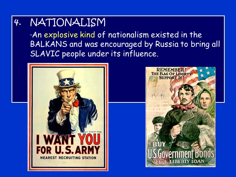 4.NATIONALISM - An explosive kind of nationalism existed in the BALKANS and was encouraged by Russia to bring all SLAVIC people under its influence.